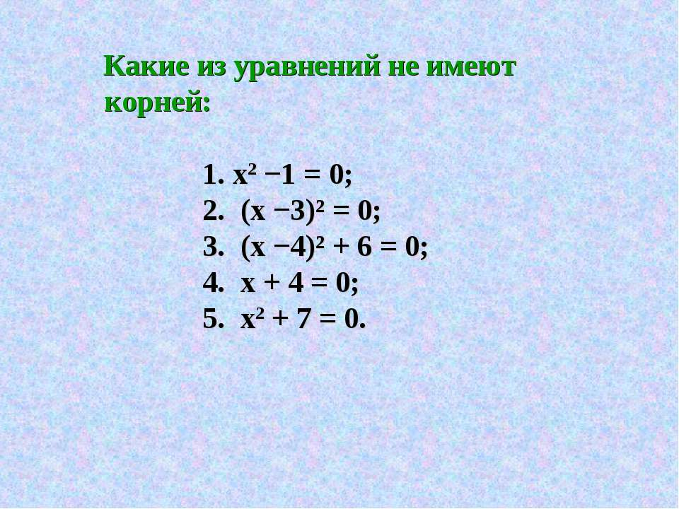 Какие из уравнений не имеют корней: 1. х2 −1 = 0; 2. (х −3)² = 0; 3. (х −4)² ...