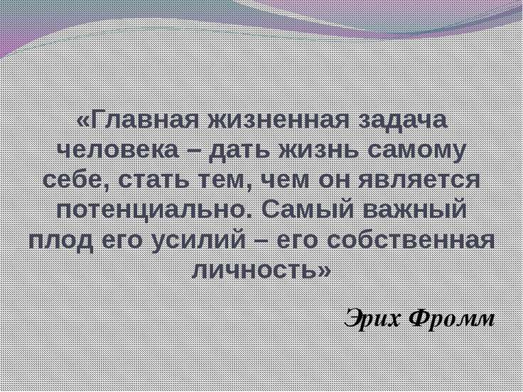 «Главная жизненная задача человека – дать жизнь самому себе, стать тем, чем о...