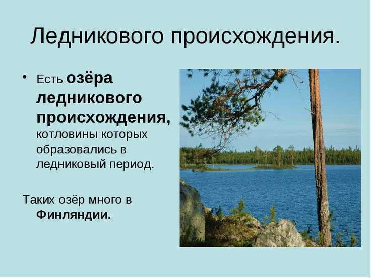 Ледникового происхождения. Есть озёра ледникового происхождения, котловины ко...
