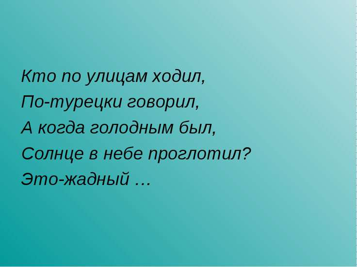 Кто по улицам ходил, По-турецки говорил, А когда голодным был, Солнце в небе ...