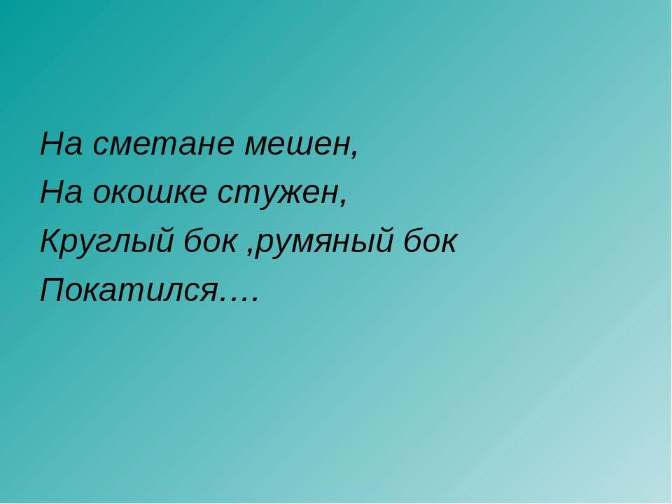 На сметане мешен, На окошке стужен, Круглый бок ,румяный бок Покатился….