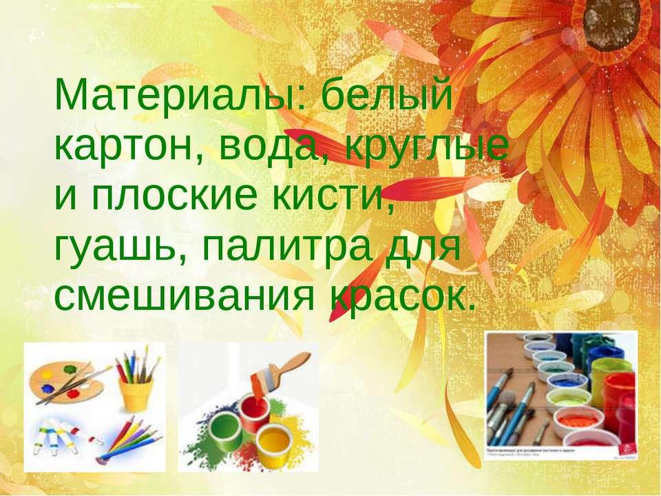 Материалы: белый картон, вода, круглые и плоские кисти, гуашь, палитра для см...