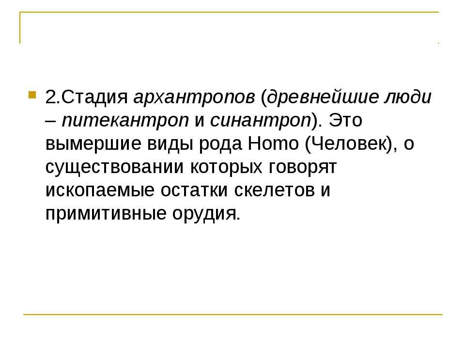 2.Стадия архантропов (древнейшие люди – питекантроп и синантроп). Это вымерши...