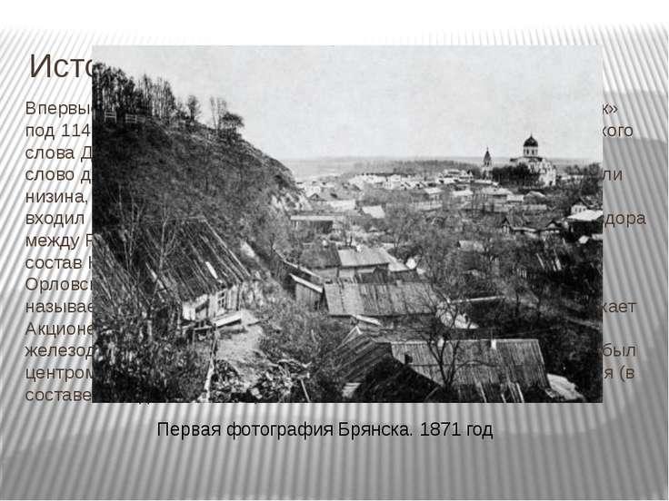 История Брянска Впервые город упоминается в Ипатьевской летописи как «Дьбрянс...