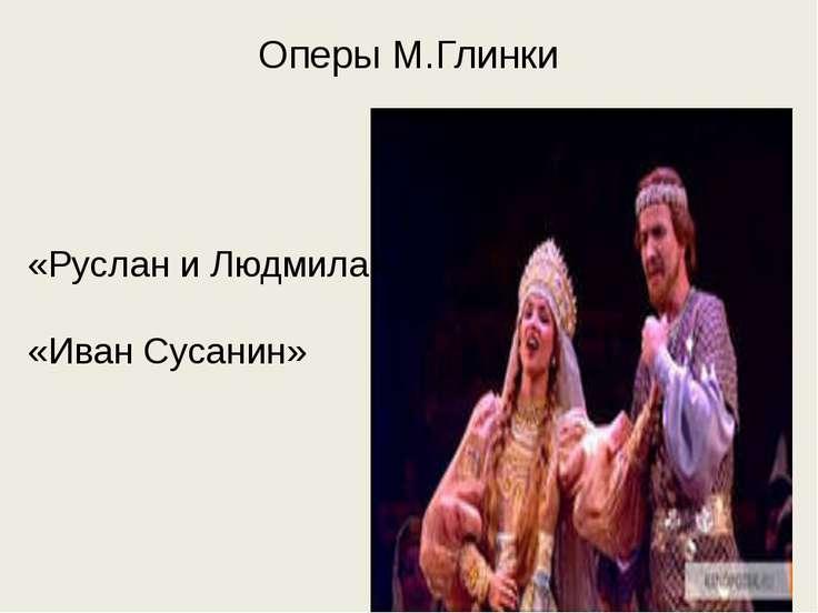 Оперы М.Глинки «Руслан и Людмила» «Иван Сусанин»