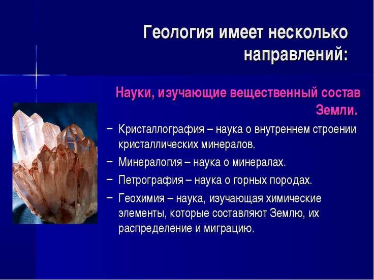 Геология имеет несколько направлений: Науки, изучающие вещественный состав Зе...