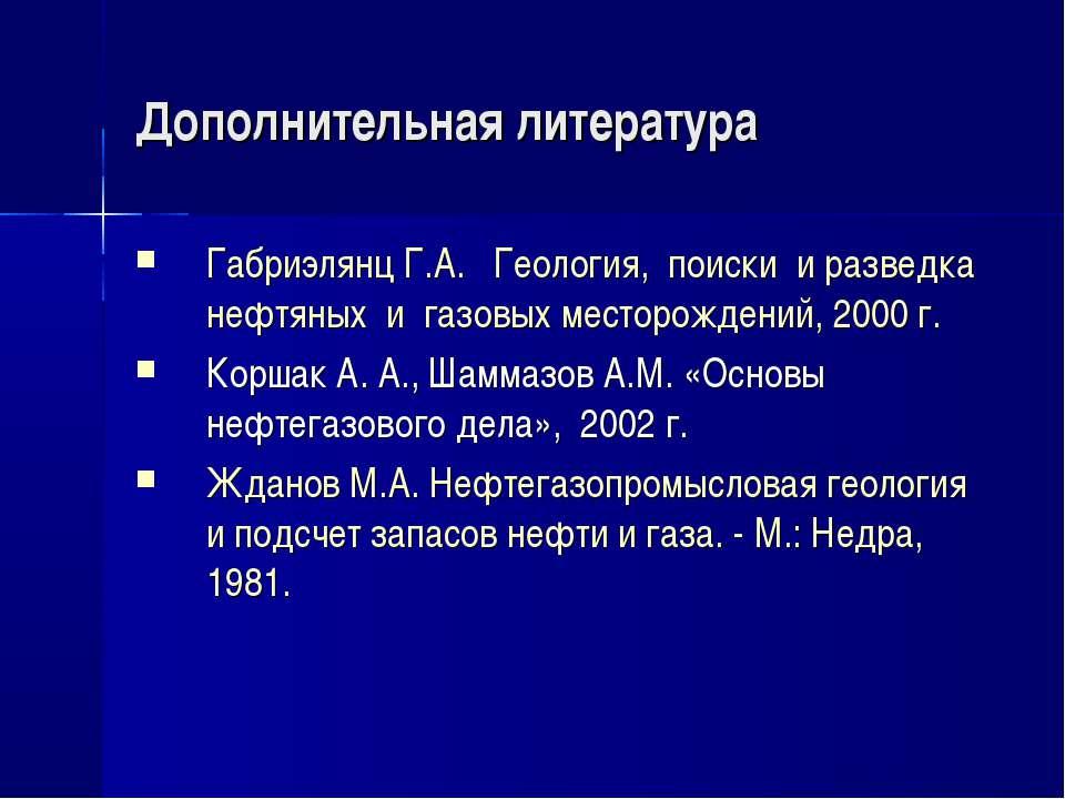 Дополнительная литература Габриэлянц Г.А. Геология, поиски и разведка нефтяны...