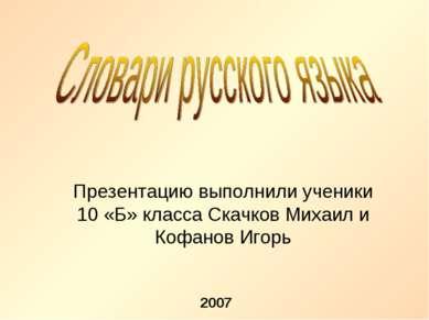 Презентацию выполнили ученики 10 «Б» класса Скачков Михаил и Кофанов Игорь 2007