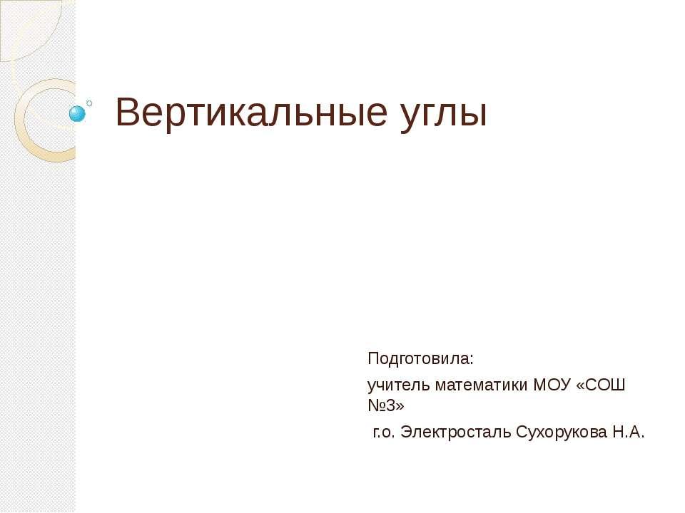 Вертикальные углы Подготовила: учитель математики МОУ «СОШ №3» г.о. Электрост...