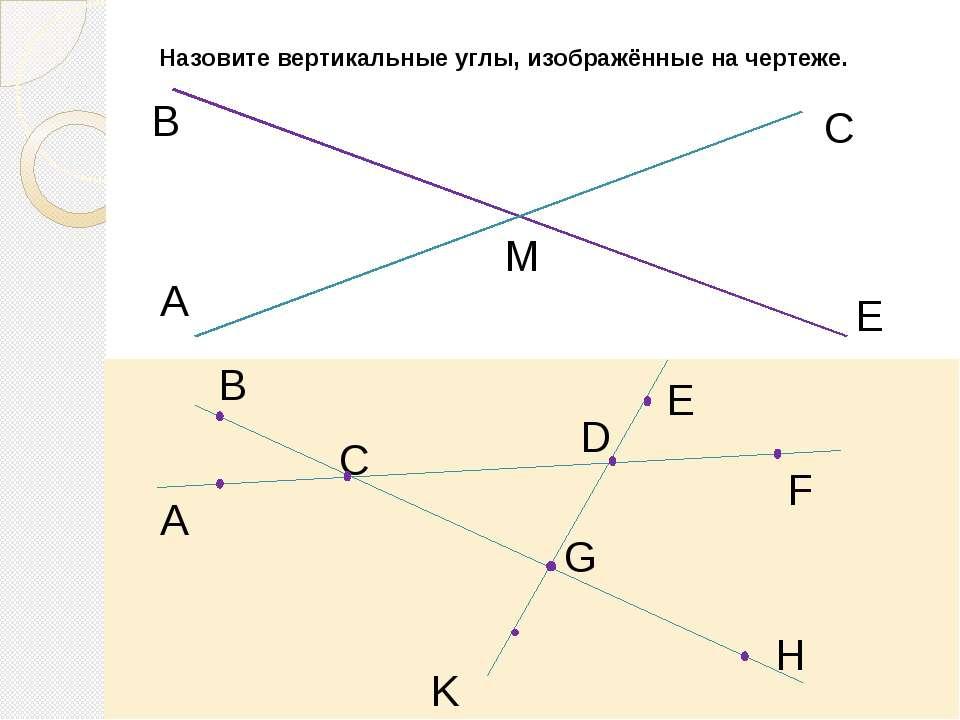 Назовите вертикальные углы, изображённые на чертеже. A В М С Е B A C E F D K H G