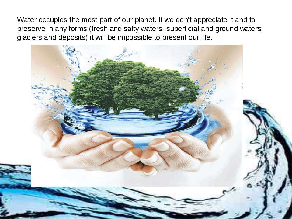 Water occupies the most part of our planet. If we don't appreciate it and to ...