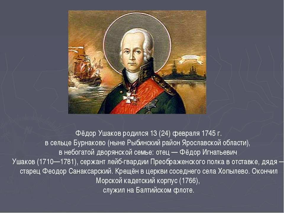 Фёдор Ушаков родился 13 (24) февраля 1745 г. в сельце Бурнаково (ныне Рыбинск...