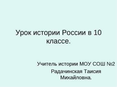 Урок истории России в 10 классе. Учитель истории МОУ СОШ №2 Радачинская Таиси...
