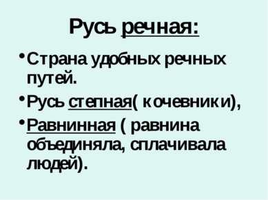 Русь речная: Страна удобных речных путей. Русь степная( кочевники), Равнинная...