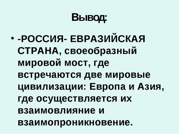 Вывод: -РОССИЯ- ЕВРАЗИЙСКАЯ СТРАНА, своеобразный мировой мост, где встречаютс...