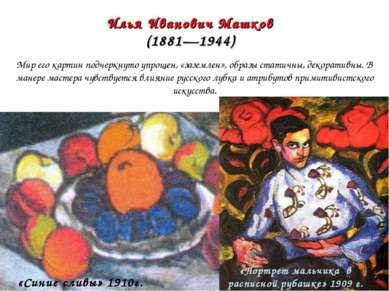 Илья Иванович Машков (1881—1944) Мир его картин подчеркнуто упрощен, «заземле...