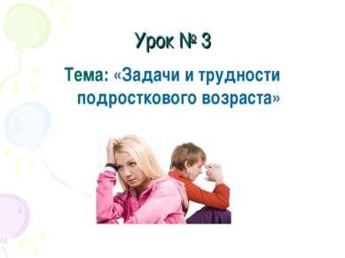 Урок № 3 Тема: «Задачи и трудности подросткового возраста»