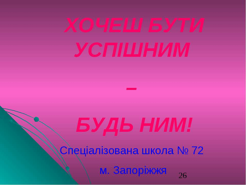 * Спеціалізована школа № 72 м. Запоріжжя ХОЧЕШ БУТИ УСПІШНИМ – БУДЬ НИМ!