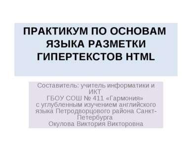 ПРАКТИКУМ ПО ОСНОВАМ ЯЗЫКА РАЗМЕТКИ ГИПЕРТЕКСТОВ HTML Составитель: учитель ин...