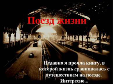 Недавно я прочла книгу, в которой жизнь сравнивалась с путешествием на поезде...