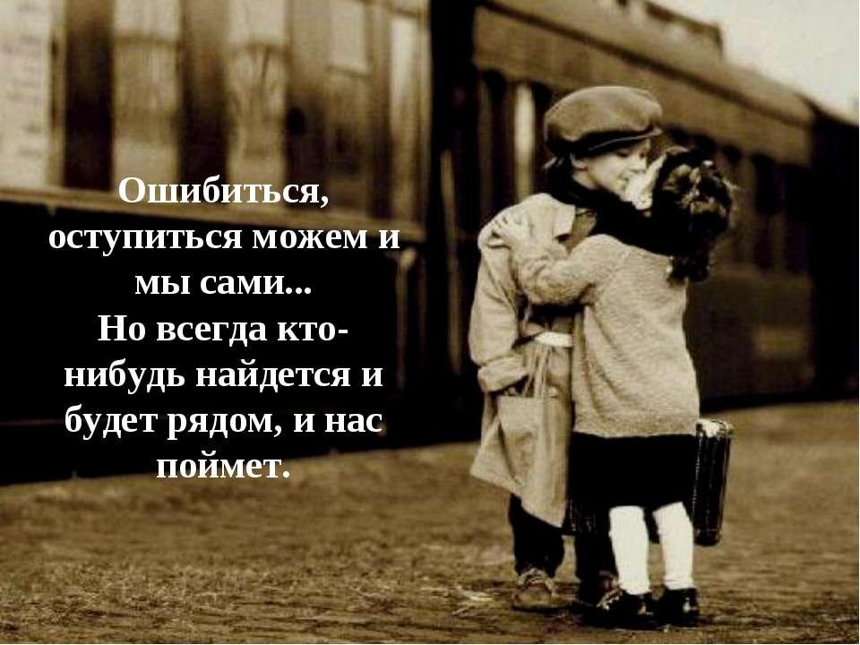 Ошибиться, оступиться можем и мы сами... Но всегда кто-нибудь найдется и буде...