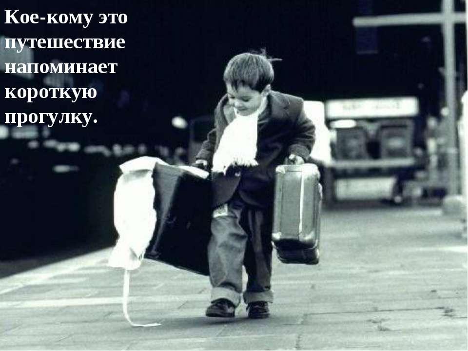 Кое-кому это путешествие напоминает короткую прогулку.