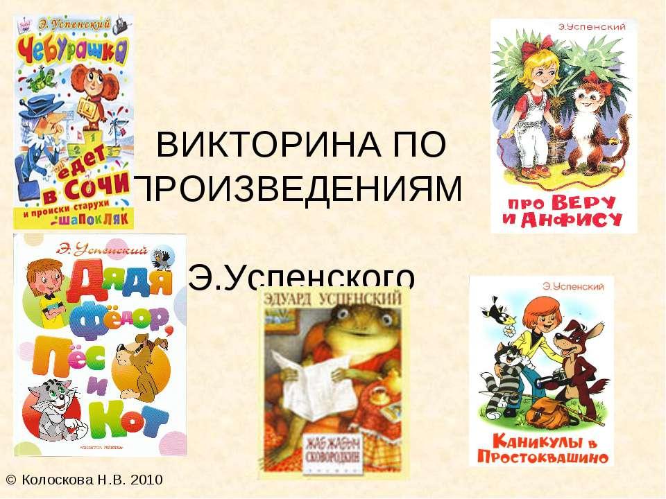 ВИКТОРИНА ПО ПРОИЗВЕДЕНИЯМ Э.Успенского © Колоскова Н.В. 2010