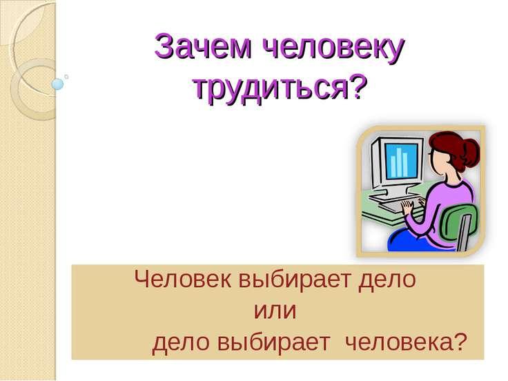 Зачем человеку трудиться? Человек выбирает дело или дело выбирает человека?