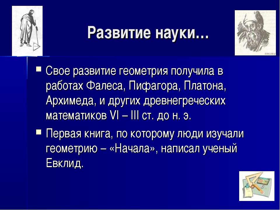 Развитие науки… Свое развитие геометрия получила в работах Фалеса, Пифагора, ...