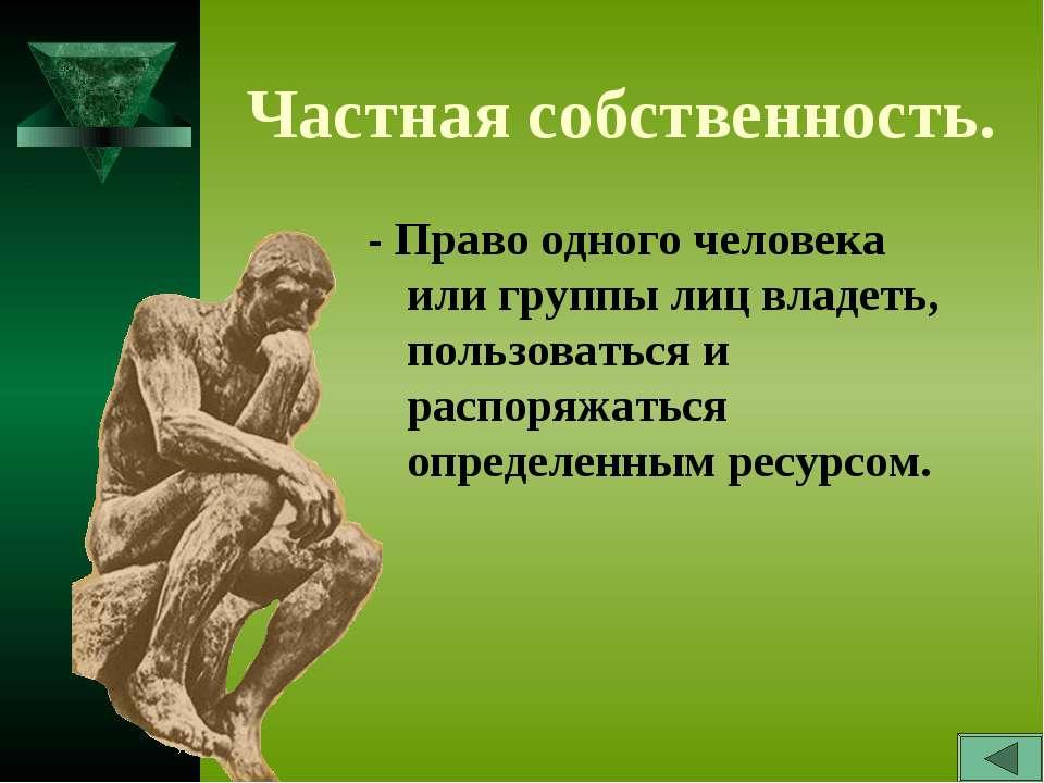 Частная собственность. - Право одного человека или группы лиц владеть, пользо...
