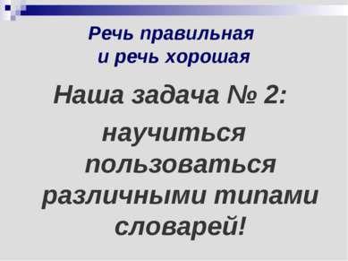 Речь правильная и речь хорошая Наша задача № 2: научиться пользоваться различ...