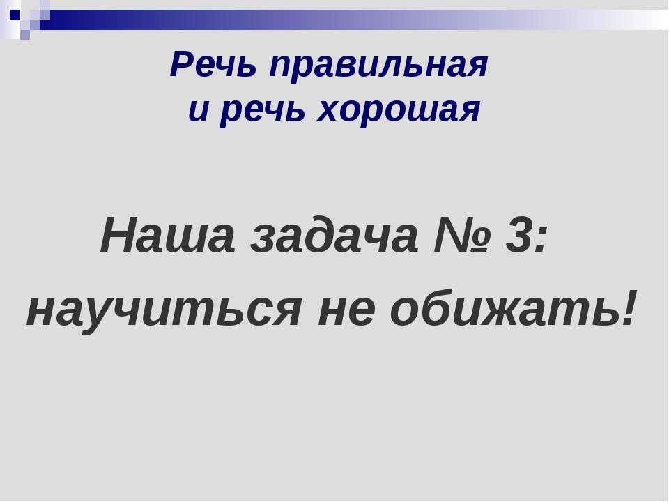 Речь правильная и речь хорошая Наша задача № 3: научиться не обижать!