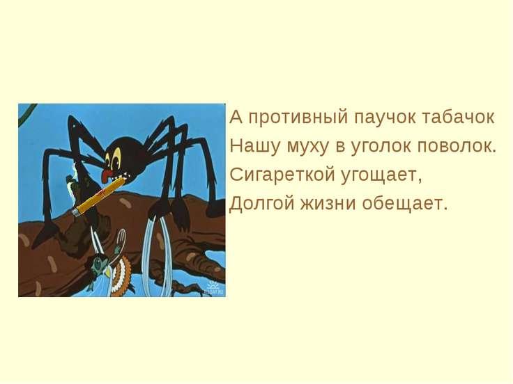 А противный паучок табачок Нашу муху в уголок поволок. Сигареткой угощает, До...