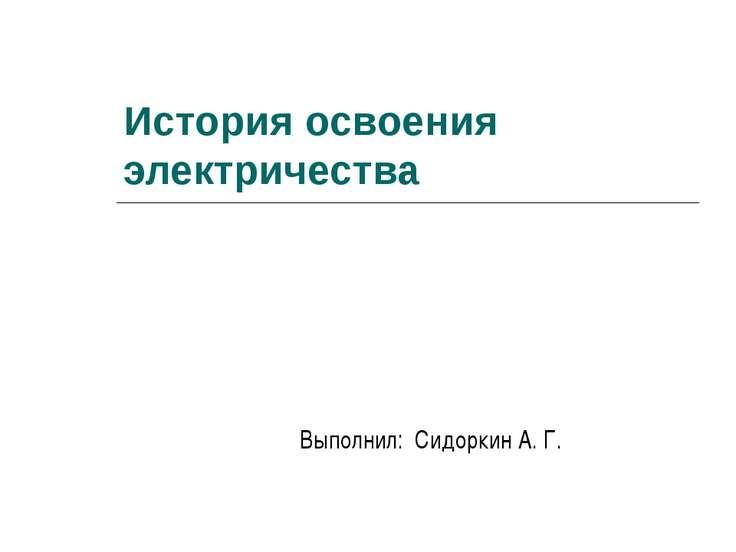 История освоения электричества Выполнил: Сидоркин А. Г.