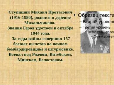 Ступишин Михаил Протасович (1916-1980), родился в деревне Михальчиково. Звани...