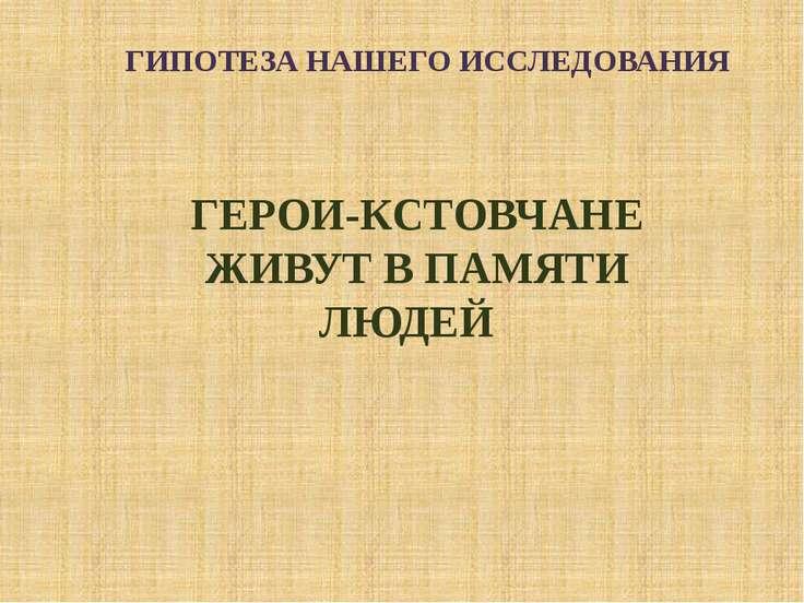 ГИПОТЕЗА НАШЕГО ИССЛЕДОВАНИЯ ГЕРОИ-КСТОВЧАНЕ ЖИВУТ В ПАМЯТИ ЛЮДЕЙ