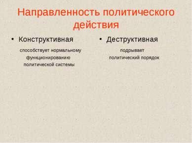Направленность политического действия Конструктивная способствует нормальному...