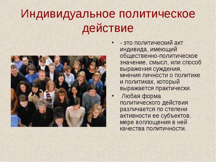 Индивидуальное политическое действие - это политический акт индивида, имеющий...