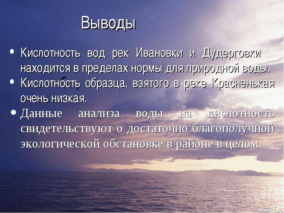 Выводы Кислотность вод рек Ивановки и Дудерговки находится в пределах нормы д...