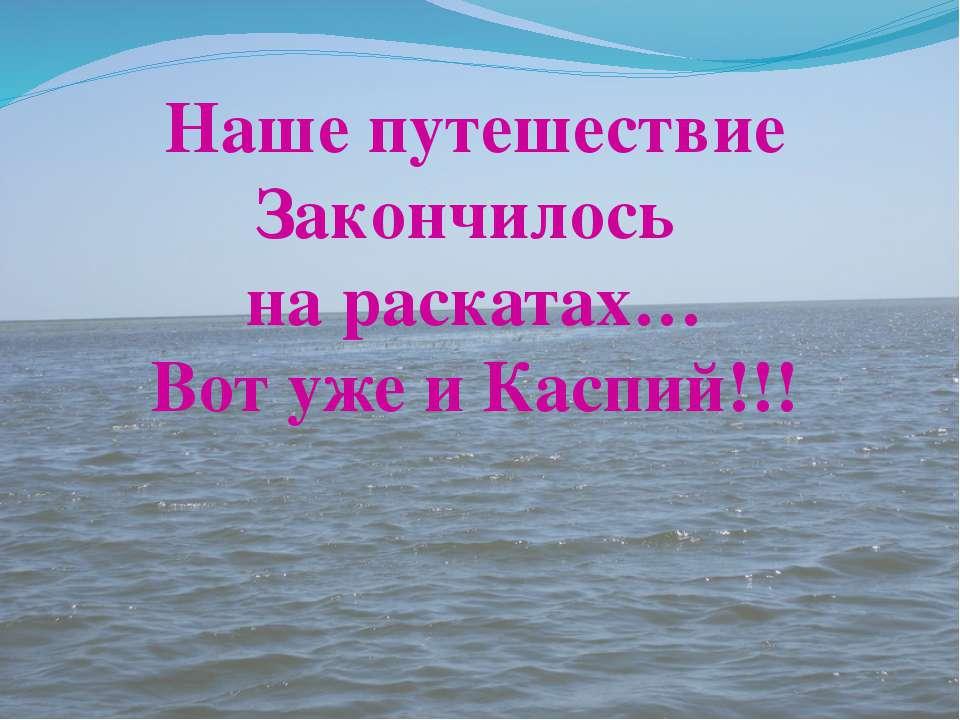 Наше путешествие Закончилось на раскатах… Вот уже и Каспий!!!