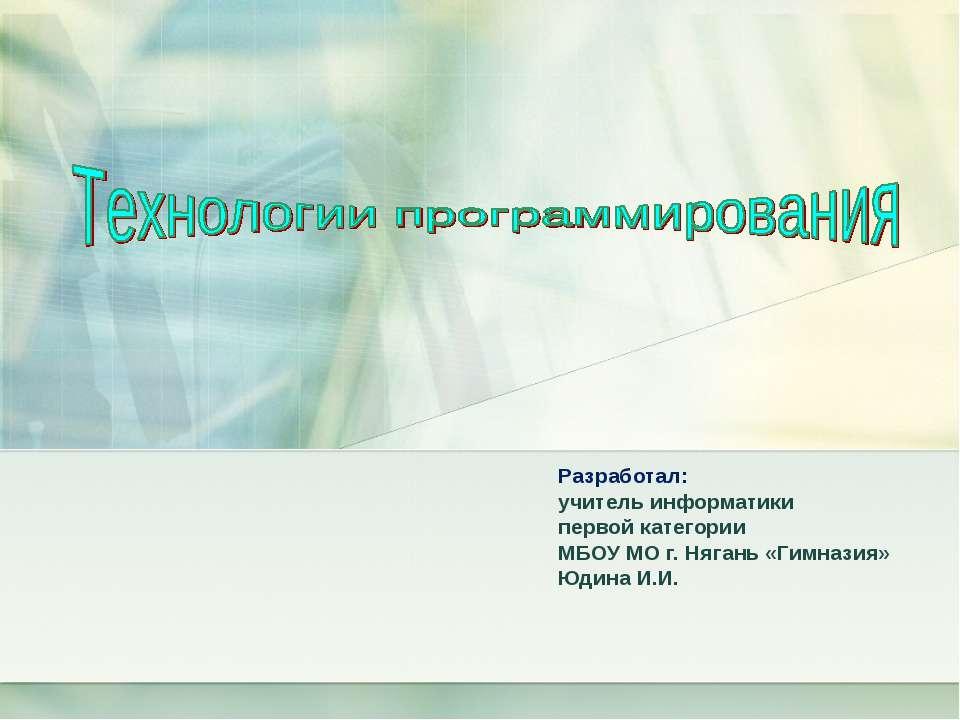 Разработал: учитель информатики первой категории МБОУ МО г. Нягань «Гимназия»...