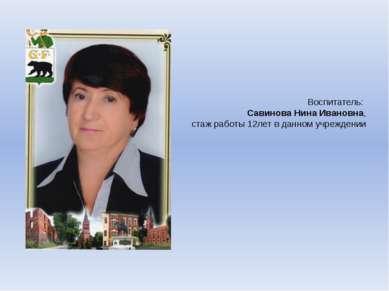 Воспитатель: Савинова Нина Ивановна, стаж работы 12лет в данном учреждении