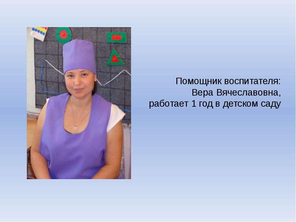 Помощник воспитателя: Вера Вячеславовна, работает 1 год в детском саду
