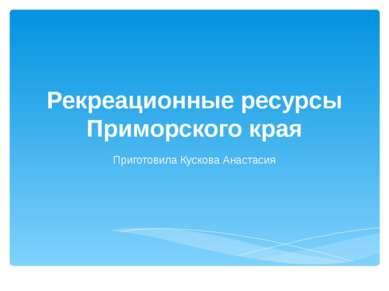 Рекреационные ресурсы Приморского края Приготовила Кускова Анастасия