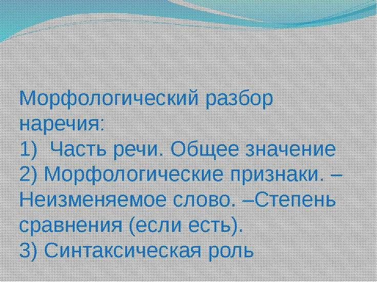 Морфологический разбор наречия: 1) Часть речи. Общее значение 2) Морфологичес...