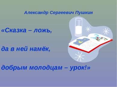 Александр Сергеевич Пушкин «Сказка – ложь, да в ней намёк, добрым молодцам – ...