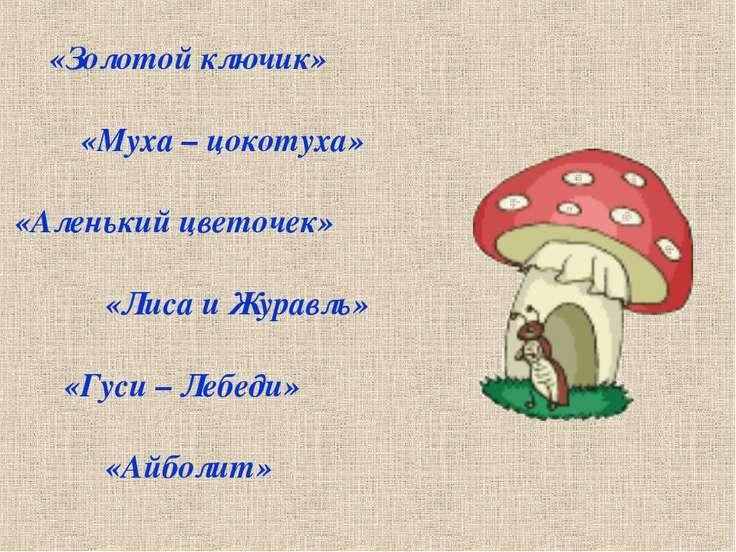 «Золотой ключик» «Муха – цокотуха» «Аленький цветочек» «Лиса и Журавль» «Гуси...