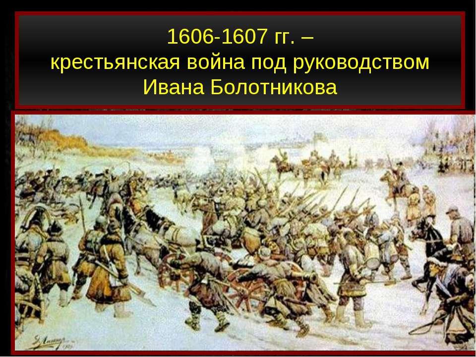 1606-1607 гг. – крестьянская война под руководством Ивана Болотникова