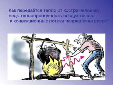 Как передаётся тепло от костра человеку, ведь теплопроводность воздуха мала, ...