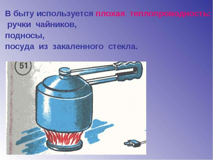 В быту используется плохая теплопроводность: ручки чайников, подносы, посуда ...